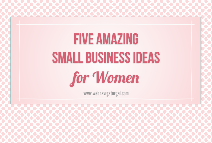 five amazing small business ideas for women web navigator gal